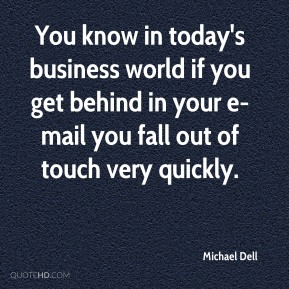 You know in today's business world if you get behind in your e-mail you fall out of touch very quickly.
