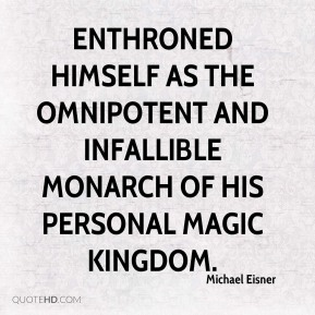 Michael Eisner  - enthroned himself as the omnipotent and infallible monarch of his personal Magic Kingdom.
