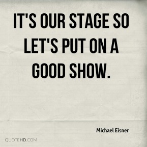 Michael Eisner  - It's our stage so let's put on a good show.