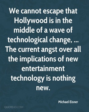 Michael Eisner  - We cannot escape that Hollywood is in the middle of a wave of technological change, ... The current angst over all the implications of new entertainment technology is nothing new.