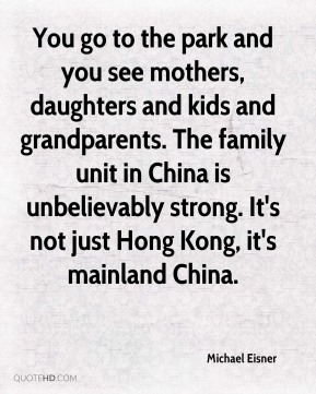 Michael Eisner  - You go to the park and you see mothers, daughters and kids and grandparents. The family unit in China is unbelievably strong. It's not just Hong Kong, it's mainland China.