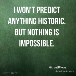 Michael Phelps - I won't predict anything historic. But nothing is impossible.