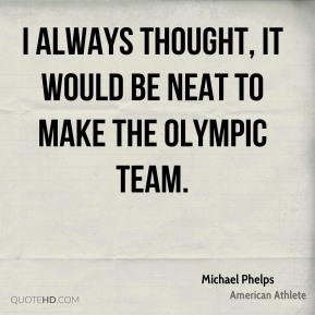 Michael Phelps - I always thought, it would be neat to make the Olympic team.