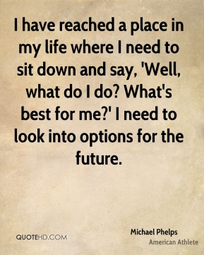Michael Phelps - I have reached a place in my life where I need to sit down and say, 'Well, what do I do? What's best for me?' I need to look into options for the future.