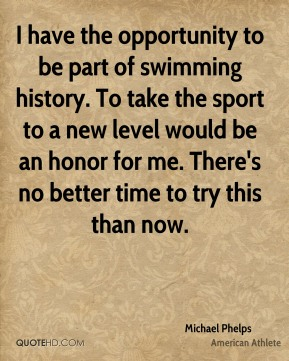 Michael Phelps - I have the opportunity to be part of swimming history. To take the sport to a new level would be an honor for me. There's no better time to try this than now.