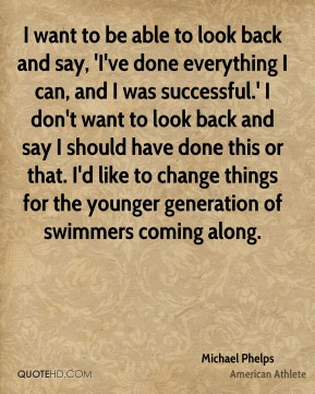 Michael Phelps - I want to be able to look back and say, 'I've done everything I can, and I was successful.' I don't want to look back and say I should have done this or that. I'd like to change things for the younger generation of swimmers coming along.