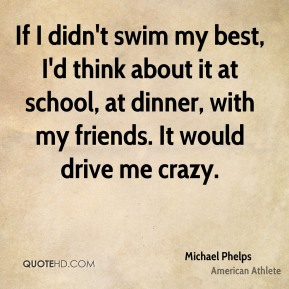 Michael Phelps - If I didn't swim my best, I'd think about it at school, at dinner, with my friends. It would drive me crazy.