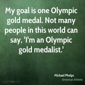 Michael Phelps - My goal is one Olympic gold medal. Not many people in this world can say, 'I'm an Olympic gold medalist.'