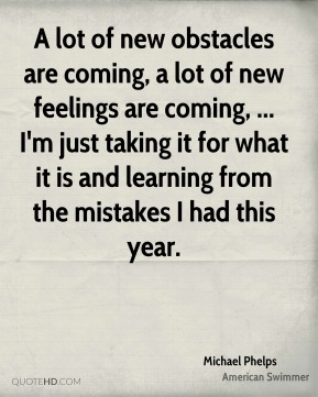 Michael Phelps  - A lot of new obstacles are coming, a lot of new feelings are coming, ... I'm just taking it for what it is and learning from the mistakes I had this year.