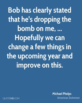 Michael Phelps  - Bob has clearly stated that he's dropping the bomb on me, ... Hopefully we can change a few things in the upcoming year and improve on this.