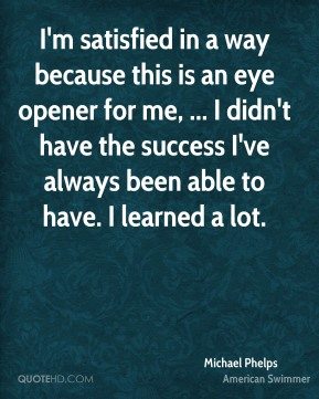 Michael Phelps  - I'm satisfied in a way because this is an eye opener for me, ... I didn't have the success I've always been able to have. I learned a lot.