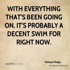 Michael Phelps  - With everything that's been going on, it's probably a decent swim for right now.