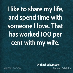 Michael Schumacher - I like to share my life, and spend time with someone I love. That has worked 100 per cent with my wife.