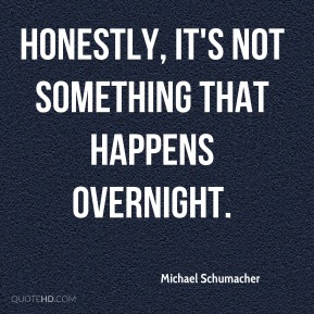Michael Schumacher  - Honestly, it's not something that happens overnight.