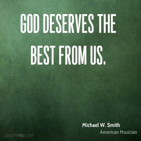 Michael W. Smith - God deserves the best from us.