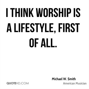 Michael W. Smith - I think worship is a lifestyle, first of all.
