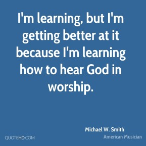 Michael W. Smith - I'm learning, but I'm getting better at it because I'm learning how to hear God in worship.