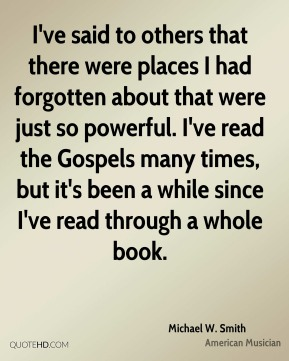 Michael W. Smith - I've said to others that there were places I had forgotten about that were just so powerful. I've read the Gospels many times, but it's been a while since I've read through a whole book.