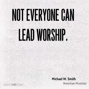 Michael W. Smith - Not everyone can lead worship.