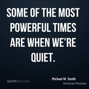 Michael W. Smith - Some of the most powerful times are when we're quiet.
