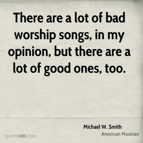 Michael W. Smith - There are a lot of bad worship songs, in my opinion, but there are a lot of good ones, too.