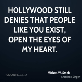 Michael W. Smith  - Hollywood still denies that people like you exist, Open the Eyes of My Heart.