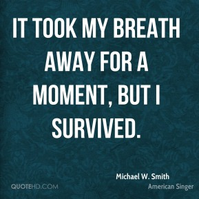 Michael W. Smith  - It took my breath away for a moment, but I survived.