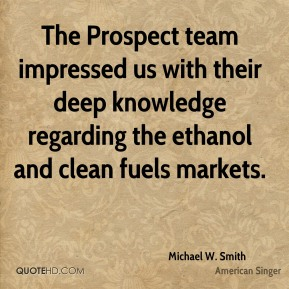 Michael W. Smith  - The Prospect team impressed us with their deep knowledge regarding the ethanol and clean fuels markets.