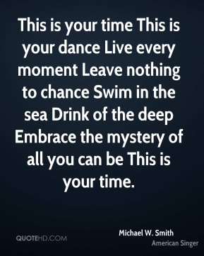 Michael W. Smith  - This is your time This is your dance Live every moment Leave nothing to chance Swim in the sea Drink of the deep Embrace the mystery of all you can be This is your time.