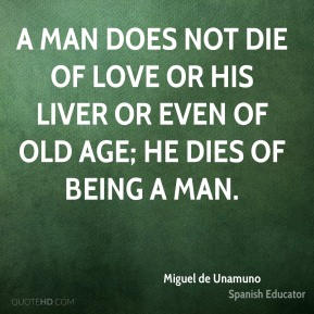 Miguel de Unamuno - A man does not die of love or his liver or even of old age; he dies of being a man.