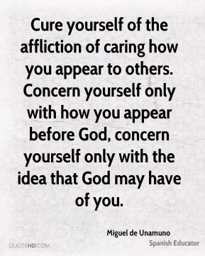 Cure yourself of the affliction of caring how you appear to others. Concern yourself only with how you appear before God, concern yourself only with the idea that God may have of you.