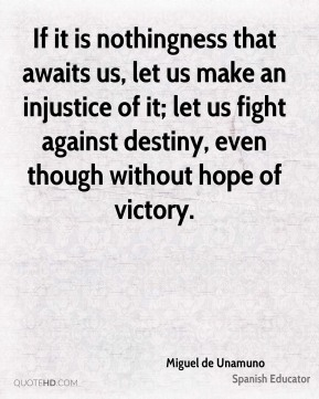 If it is nothingness that awaits us, let us make an injustice of it; let us fight against destiny, even though without hope of victory.