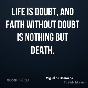 Life is doubt, and faith without doubt is nothing but death.