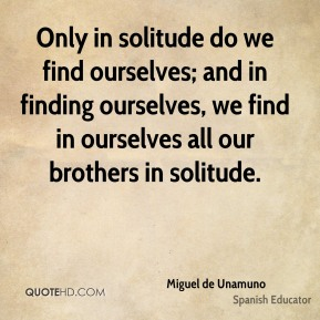 Miguel de Unamuno - Only in solitude do we find ourselves; and in finding ourselves, we find in ourselves all our brothers in solitude.