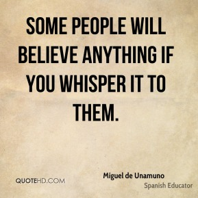 Miguel de Unamuno - Some people will believe anything if you whisper it to them.