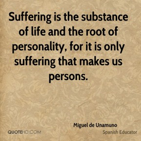 Suffering is the substance of life and the root of personality, for it is only suffering that makes us persons.