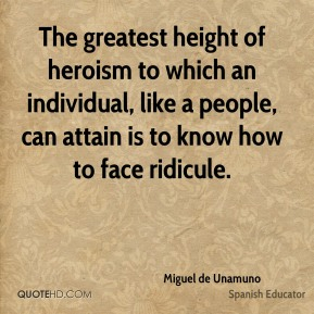 Miguel de Unamuno - The greatest height of heroism to which an individual, like a people, can attain is to know how to face ridicule.
