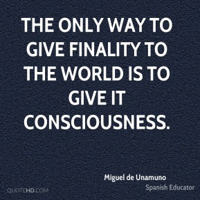The only way to give finality to the world is to give it consciousness.
