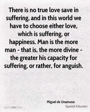 Miguel de Unamuno - There is no true love save in suffering, and in this world we have to choose either love, which is suffering, or happiness. Man is the more man - that is, the more divine - the greater his capacity for suffering, or rather, for anguish.