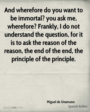 Miguel de Unamuno  - And wherefore do you want to be immortal? you ask me, wherefore? Frankly, I do not understand the question, for it is to ask the reason of the reason, the end of the end, the principle of the principle.