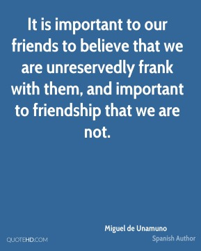 It is important to our friends to believe that we are unreservedly frank with them, and important to friendship that we are not.