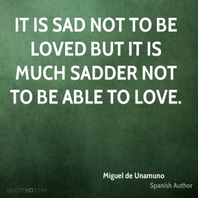 It is sad not to be loved but it is much sadder not to be able to love.