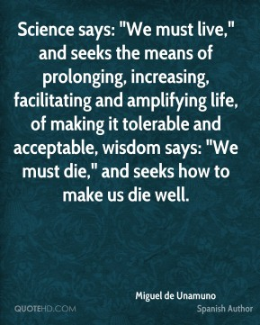 "Science says: ""We must live,"" and seeks the means of prolonging, increasing, facilitating and amplifying life, of making it tolerable and acceptable, wisdom says: ""We must die,"" and seeks how to make us die well."
