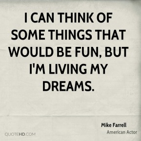 I can think of some things that would be fun, but I'm living my dreams.