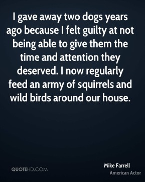 Mike Farrell - I gave away two dogs years ago because I felt guilty at not being able to give them the time and attention they deserved. I now regularly feed an army of squirrels and wild birds around our house.