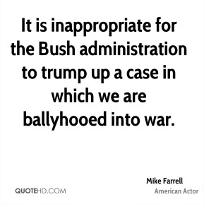 Mike Farrell - It is inappropriate for the Bush administration to trump up a case in which we are ballyhooed into war.