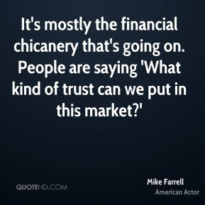 Mike Farrell - It's mostly the financial chicanery that's going on. People are saying 'What kind of trust can we put in this market?'