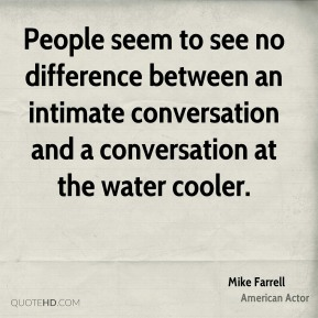 People seem to see no difference between an intimate conversation and a conversation at the water cooler.