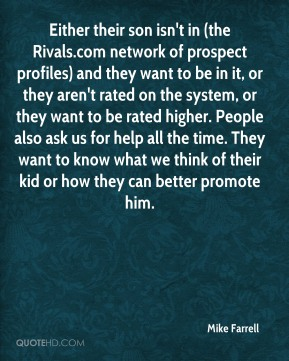 Either their son isn't in (the Rivals.com network of prospect profiles) and they want to be in it, or they aren't rated on the system, or they want to be rated higher. People also ask us for help all the time. They want to know what we think of their kid or how they can better promote him.