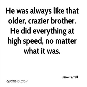 Mike Farrell  - He was always like that older, crazier brother. He did everything at high speed, no matter what it was.